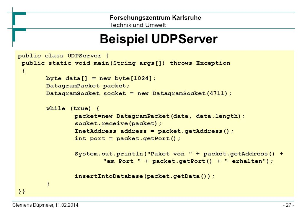 Beispiel UDPServer public class UDPServer { public static void main(String args[]) throws Exception { byte data[] = new byte[1024];